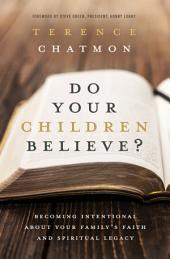 Do Your Children Believe?: Becoming Intentional About Your Family's Faith and Spiritual Legacy