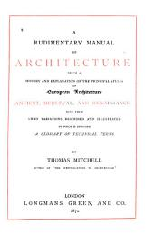 A Rudimentary Manual of Architecture: Being a History and Explanation of the Principal Styles of European Architecture, Ancient, Mediaeval, and Renaissance, with Their Chief Variations Described and Illustrated; to which is Appended a Glossary of Technical Terms
