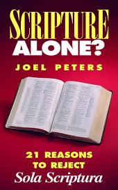 Scripture Alone?: 21 Reasons to Reject Sola Scriptura