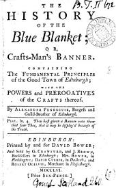 The History of the Blue Blanket: Or, Crafts-man's Banner. Containing the Fundamental Principles of the Good Town of Edinburgh; with the Powers and Prerogatives of the Crafts Thereof. By Alexander Pennecuik, ...