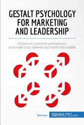 Gestalt Psychology for Marketing and Leadership: Influence customer perceptions and make your advertising more memorable