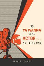 So Ya Wanna Be an Actor . . . Act Like One