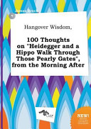 Hangover Wisdom, 100 Thoughts on Heidegger and a Hippo Walk Through Those Pearly Gates , from the Morning After