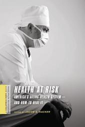 Health at Risk: America's Ailing Health System--and How to Heal It