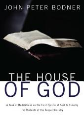 The House of God: A Book of Meditations on the First Epistle of Paul to Timothy for Students of the Gospel Ministry