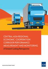 Central Asia Regional Economic Cooperation Corridor Performance Measurement and Monitoring: A Forward-Looking Retrospective