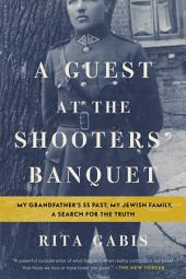 A Guest at the Shooters' Banquet: My Grandfather's SS Past, My Jewish Family, A Search for the Truth