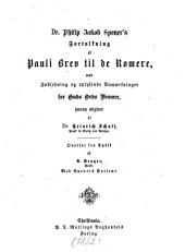 Dr. Philip Jakob Spener's Fortolkning af Pauli Brev til de Romere, med Indledning og oplysende Anmaerkninger for Guds Ords Venner, paany udgivet af Dr. Heinrich Schott, Praest til Boritz ved Meißen