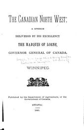 The Canadian North-west: Speech Delivered at Winnipeg by His Excellency the Marquis of Lorne, Governor General of Canada, After His Tour Through Manitoba and the North-west, During the Summer of 1881