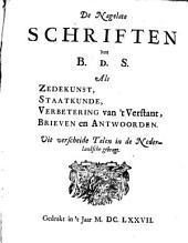 De nagelate schriften van B. d. S.: als Zedekunst, Staatkunde, Verbetering van 't Verstant, Brieven en Antwoorden