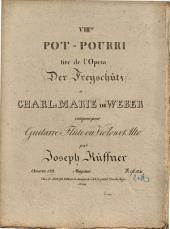 """VIIIme pot-pourri tiré de l'opéra """"Der Freyschütz"""": de Charl. Marie de Weber : pour guitarre, flûte ou violon et alto ; oeuvre 123"""