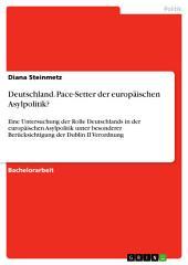 Deutschland. Pace-Setter der europäischen Asylpolitik?: Eine Untersuchung der Rolle Deutschlands in der europäischen Asylpolitik unter besonderer Berücksichtigung der Dublin II Verordnung