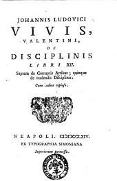 Johannis Ludouici Vivis, Valentini De disciplinis libri 12. Septem de corruptis artibus; quinque de tradendis disciplinis. Cum indice copioso