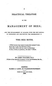 A practical treatise on the management of bees: and the establishment of apiaries, with the best method of destroying and preventing the depredations of the bee moth ...