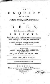An Enquiry Into the Nature, Order, and Government of Bees, Those Instructive and Useful Insects: With a New, Easy, and Effectual Method to Preserve Them, Not Only in Colonies, But Common Hives. A Secret Unknown to Past Ages, and Now Published for the Benefit of Mankind
