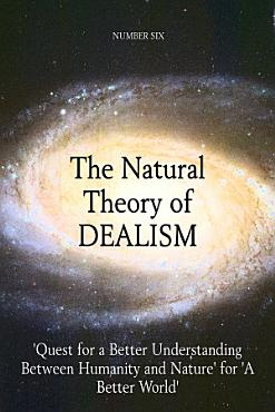 The Natural Theory of DEALISM   Quest for a Better Understanding Between Humanity and Nature  for  A Better World  PDF
