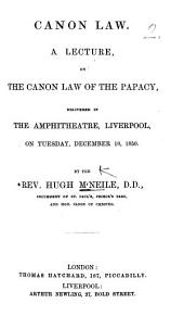 Canon Law. A Lecture on the Canon Law of the Papacy, delivered in the Amphitheatre, Liverpool, ... December 10, 1850