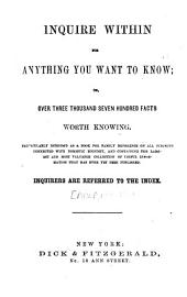 Inquire Within for Anything You Want to Know, Or, Over, Three Thousand Seven Hundred Facts Worth Knowing ...