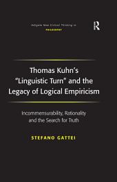 Thomas Kuhn's 'Linguistic Turn' and the Legacy of Logical Empiricism: Incommensurability, Rationality and the Search for Truth