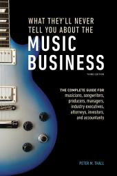 What They'll Never Tell You About the Music Business, Third Edition: The Complete Guide for Musicians, Songwriters, Producers, Managers, Industry Executives, Attorneys, Investors, and Accountants