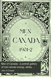 Men of Canada : a portrait gallery of men whose energy, ability, enterprise and public spirit are responsible for the advancement of Canada, the premier colony of Great Britain