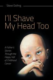 I'll Shave My Head Too: A Father's Stories Through the Happy Hell of Childhood Cancer