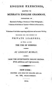 English Exercises, Adapted to Murray's English Grammar: Consisting of Exercises in Parsing, Instances of False Orthography, Violations of the Rules of Syntax, Defects in Punctuation, and Violations of the Rules Respecting Perspicuous and Accurate Writing : Designed for the Benefit of Private Learners, as Well as for the Use of Schools