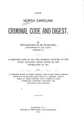 The North Carolina Criminal Code and Digest: A Complete Code of All the Criminal Statutes of the State, Including Those Passed by the Legislature of 1891 : Also, a Complete Digest of Every Criminal Case in the North Carolina Reports Up to and Including the 109 N. C. Reports : with a Table of Cases Digested, and a Table of Cases Overruled, Criticised, Followed, Distinguished and Approved