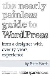 The Nearly Painless Guide to WordPress : From A Designer With 17 Years Experience: An A to Z guide to building your first website with WordPress.