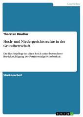 Hoch- und Niedergerichtsrechte in der Grundherrschaft: Die Rechtspflege im alten Reich unter besonderer Berücksichtigung der Patrimonialgerichtsbarkeit