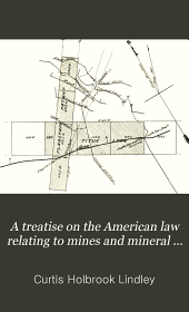 A Treatise on the American Law Relating to Mines and Mineral Lands: Within the Public Land States and Territories and Governing the Acquisition and Enjoyment of Mining Rights in Lands of the Public Domain