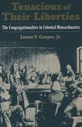 Tenacious of Their Liberties: The Congregationalists in Colonial Massachusetts