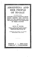 Argentina and Her People of To-day: An Account of the Customs, Characteristics, Amusements, History and Advancement of the Argentinians, and the Development and Resources of Their Country