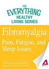 Fibromyalgia: Pain, Fatigue, and Sleep Issues: The most important information you need to improve your health