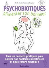 Psychobiotiques - Alimenter son bonheur: Tous les conseils pratiques pour nourrir nos bactéries intestinales et nous rendre heureux !