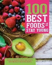 100 Best Foods to Stay Young: Everyday Foods to Combat the Aging Process, From Inside and Out