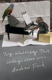 Try Whistling This: Writings on Music