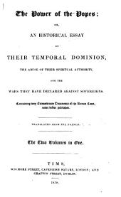 The Power of the Popes: Or, an Historical Essay on Their Temporal Dominion, the Abuse of Their Spiritual Authority, and the Wars They Have Declared Against Sovereigns; Containing Very Extraordinary Documents of the Roman Court Never Before Published : Translated from the French, Volumes 1-2