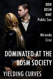Yielding Curves: Dominated at the BDSM Society (BBW, Discipline, MMF, Public Sex)