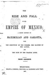 The Rise and Fall of the Empire of Mexico; a Short History of Maximilian and Carlotta; with the Execution of the Former, the Madness of the Latter, Etc
