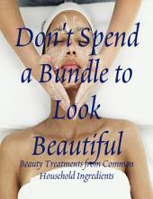 Don't Spend a Bundle to Look Beautiful - Beauty Treatments from Common Household Ingredients