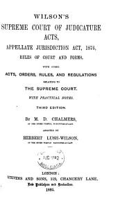 Wilson's Supreme Court of Judicature Acts: Appellate Jurisdiction Act, 1876, Rules of Court and Forms. With Other Acts, Orders, Rules, and Regulations Relating to the Supreme Court. With Practical Notes