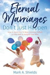Eternal Marriages Don't Just Happen: How to Avoid the 10 Most Common Dangers on the Path to Happily Ever After