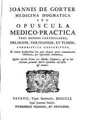 JOANNIS DE GORTER MEDICINA DOGMATICA SEU OPUSCULA MEDICO-PRACTICA: TRES MORBOS PARTICULARES DELIRIUM, VERTIGINEM ET TUSSIM, APHORISTICE CONSCRIPTOS, Et coram Auditoribus suis ante aliquot annos commentariis illustratos, pro Specimine exhibentia, Quibus accedit Oratio pro Medico Dogmatico, [et] in hac Editione primum Morbi Epidemii descriptio [et] curatio