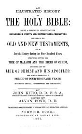 An Illustrated History of the Holy Bible: Being a Connected Account of the Remarkable Events and Distinguished Characters Contained in the Old and New Testaments, and in Jewish History During the Four Hundred Years, Intervening Between the Time of Malachi and the Birth of Christ, Including Also the Life of Christ and His Apostles ...