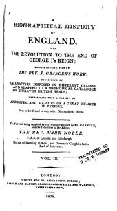 A biographical history of England, from the revolution to the end of George I's reign: being a continuation of the Rev. J. Granger's work ; consisting of characters disposed in different classes; and adapted to a methodical catalogue of engraved British heads ; interspersed with a variety of anecdotes, and memoirs of a great number of persons, Volume 3