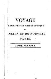 Voyage descriptif et philosophique de l'ancien et du nouveau Paris: Miroir fidèle qui indique aux étrangers et même aux Parisiens ce qu'ils doivent connaître et éviter dans cette capitale ...