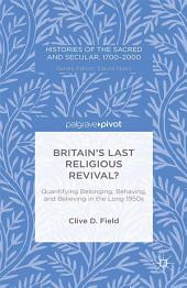 Britain's Last Religious Revival?: Quantifying Belonging, Behaving, and Believing in the Long 1950s