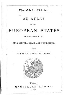 An Atlas of the European States in Forty five Maps  on a Uniform Scale and Projection  with Plans of London and Paris PDF