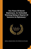 Ten Years of Secret Diplomacy  an Unheeded Warning  Being a Reprint of Morocco in Diplomacy  PDF